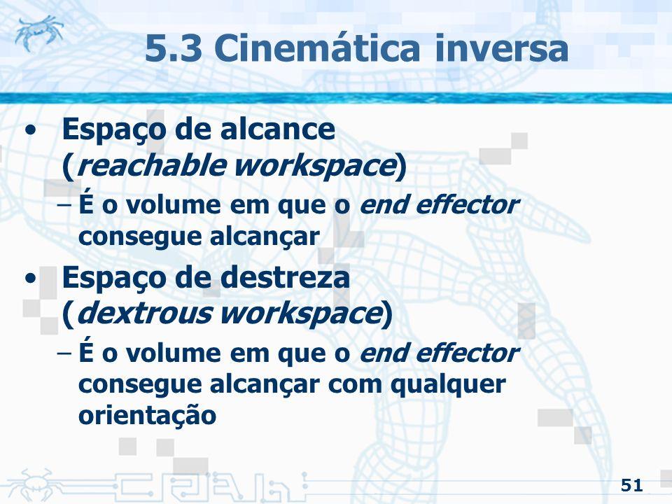 51 5.3 Cinemática inversa Espaço de alcance (reachable workspace) –É o volume em que o end effector consegue alcançar Espaço de destreza (dextrous workspace) –É o volume em que o end effector consegue alcançar com qualquer orientação