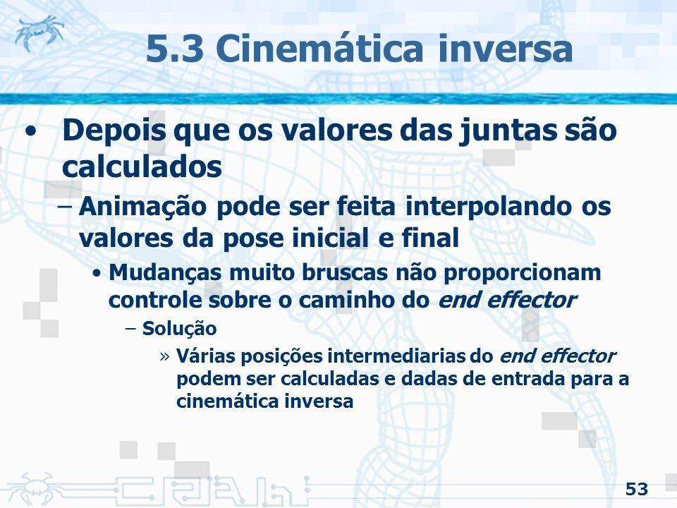 53 5.3 Cinemática inversa Depois que os valores das juntas são calculados –Animação pode ser feita interpolando os valores da pose inicial e final Mud
