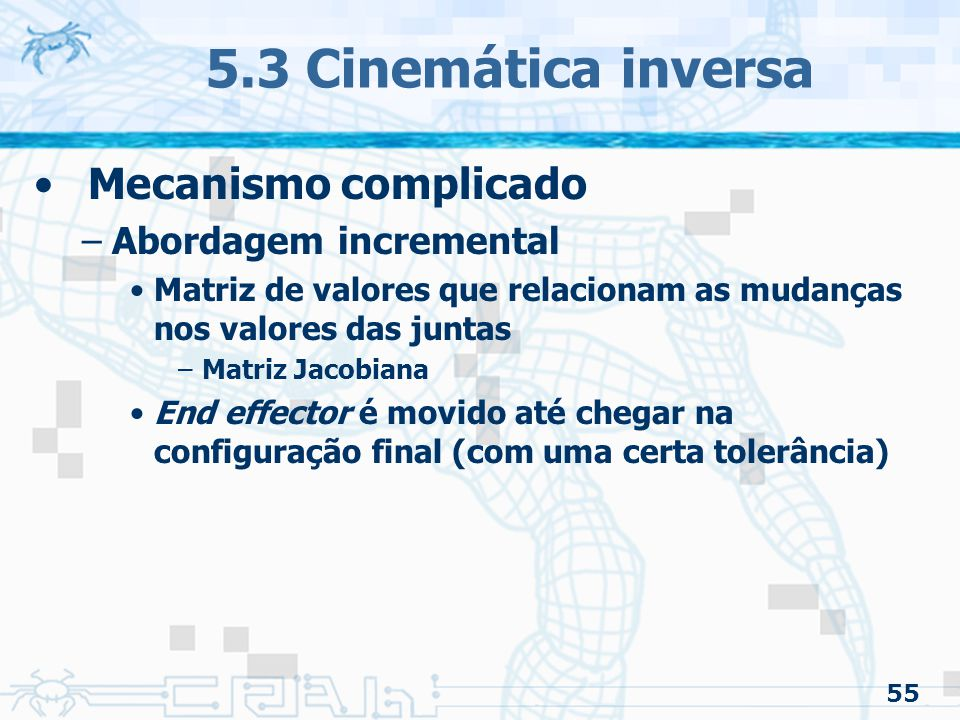 55 5.3 Cinemática inversa Mecanismo complicado –Abordagem incremental Matriz de valores que relacionam as mudanças nos valores das juntas –Matriz Jacobiana End effector é movido até chegar na configuração final (com uma certa tolerância)