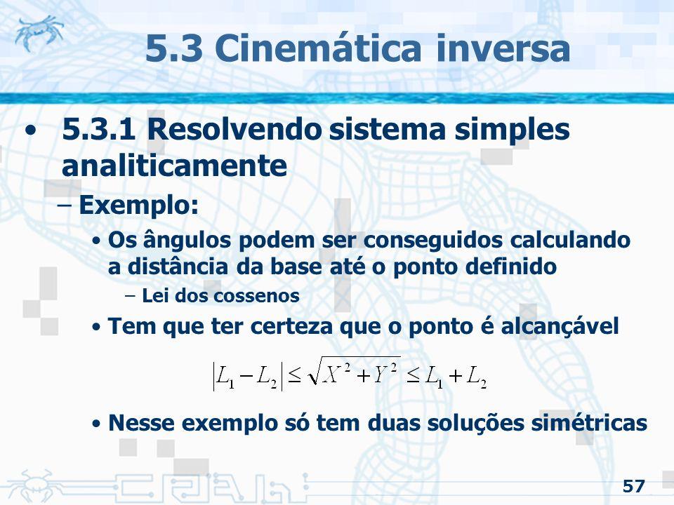 57 5.3 Cinemática inversa 5.3.1 Resolvendo sistema simples analiticamente –Exemplo: Os ângulos podem ser conseguidos calculando a distância da base até o ponto definido –Lei dos cossenos Tem que ter certeza que o ponto é alcançável Nesse exemplo só tem duas soluções simétricas