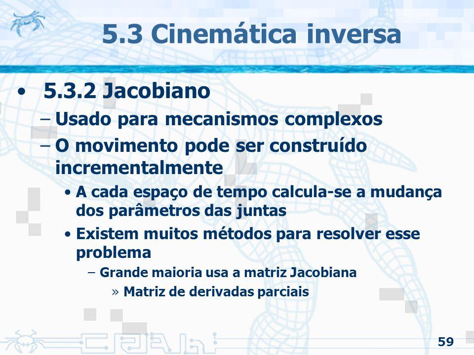 59 5.3 Cinemática inversa 5.3.2 Jacobiano –Usado para mecanismos complexos –O movimento pode ser construído incrementalmente A cada espaço de tempo calcula-se a mudança dos parâmetros das juntas Existem muitos métodos para resolver esse problema –Grande maioria usa a matriz Jacobiana »Matriz de derivadas parciais