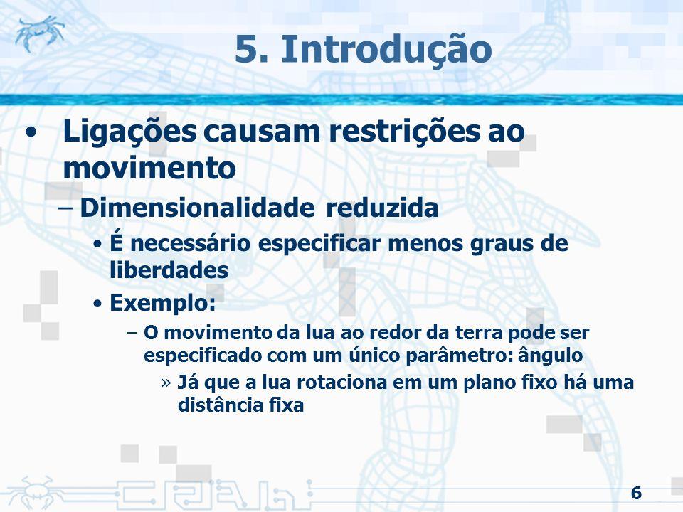 6 5. Introdução Ligações causam restrições ao movimento –Dimensionalidade reduzida É necessário especificar menos graus de liberdades Exemplo: –O movi