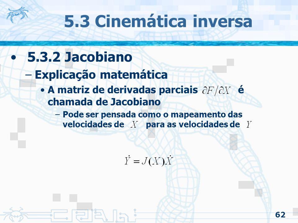 62 5.3 Cinemática inversa 5.3.2 Jacobiano –Explicação matemática A matriz de derivadas parciais é chamada de Jacobiano –Pode ser pensada como o mapeamento das velocidades de para as velocidades de