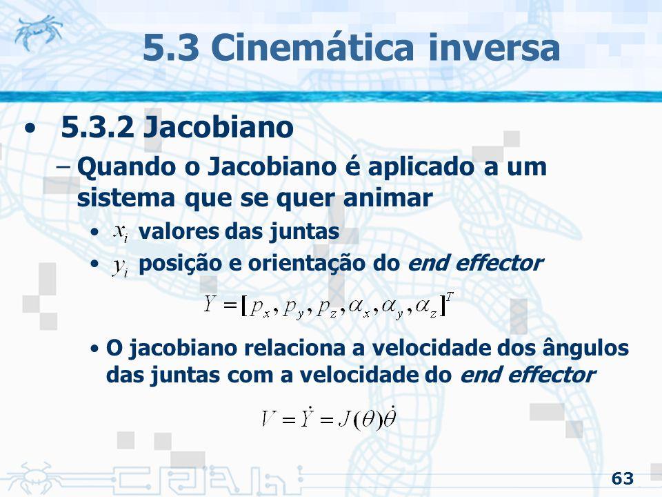 63 5.3 Cinemática inversa 5.3.2 Jacobiano –Quando o Jacobiano é aplicado a um sistema que se quer animar valores das juntas posição e orientação do end effector O jacobiano relaciona a velocidade dos ângulos das juntas com a velocidade do end effector
