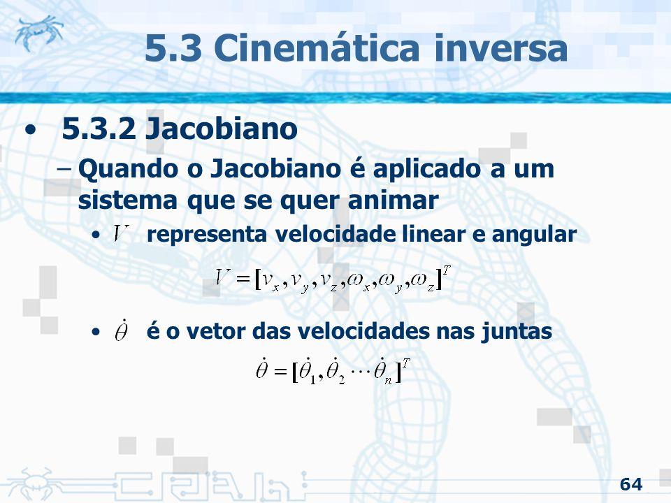 64 5.3 Cinemática inversa 5.3.2 Jacobiano –Quando o Jacobiano é aplicado a um sistema que se quer animar representa velocidade linear e angular é o vetor das velocidades nas juntas