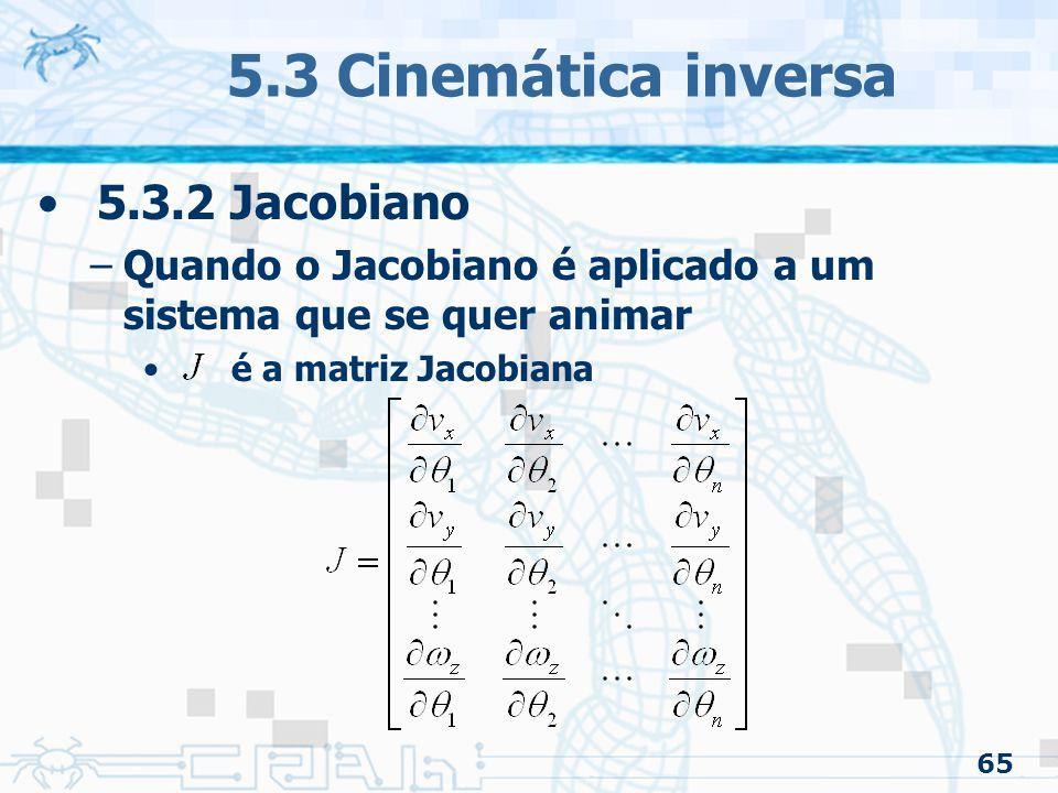 65 5.3 Cinemática inversa 5.3.2 Jacobiano –Quando o Jacobiano é aplicado a um sistema que se quer animar é a matriz Jacobiana
