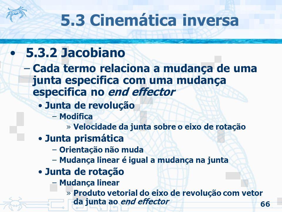 66 5.3 Cinemática inversa 5.3.2 Jacobiano –Cada termo relaciona a mudança de uma junta especifica com uma mudança especifica no end effector Junta de