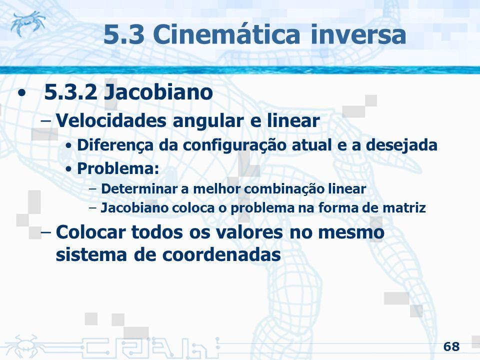 68 5.3 Cinemática inversa 5.3.2 Jacobiano –Velocidades angular e linear Diferença da configuração atual e a desejada Problema: –Determinar a melhor combinação linear –Jacobiano coloca o problema na forma de matriz –Colocar todos os valores no mesmo sistema de coordenadas