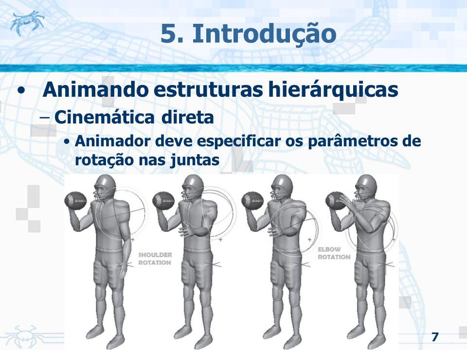 7 5. Introdução Animando estruturas hierárquicas –Cinemática direta Animador deve especificar os parâmetros de rotação nas juntas