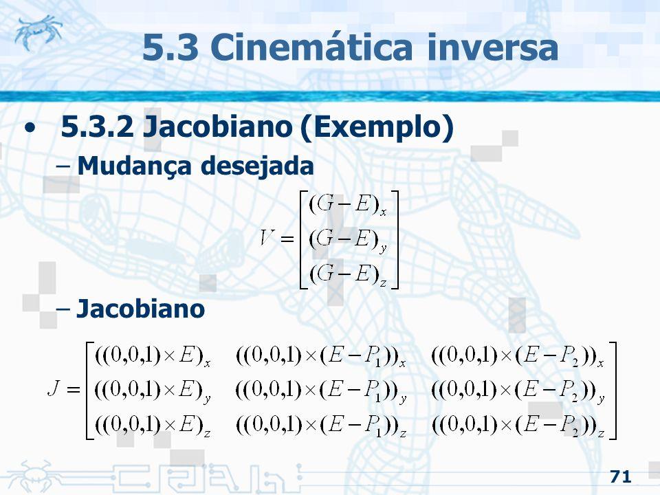 71 5.3 Cinemática inversa 5.3.2 Jacobiano (Exemplo) –Mudança desejada –Jacobiano