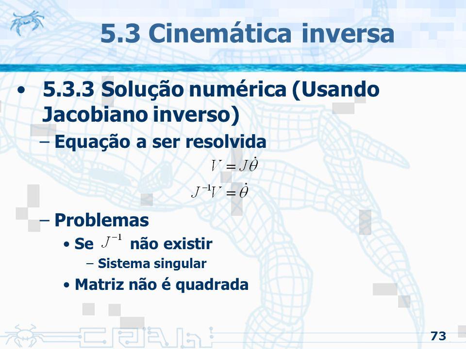 73 5.3 Cinemática inversa 5.3.3 Solução numérica (Usando Jacobiano inverso) –Equação a ser resolvida –Problemas Se não existir –Sistema singular Matriz não é quadrada