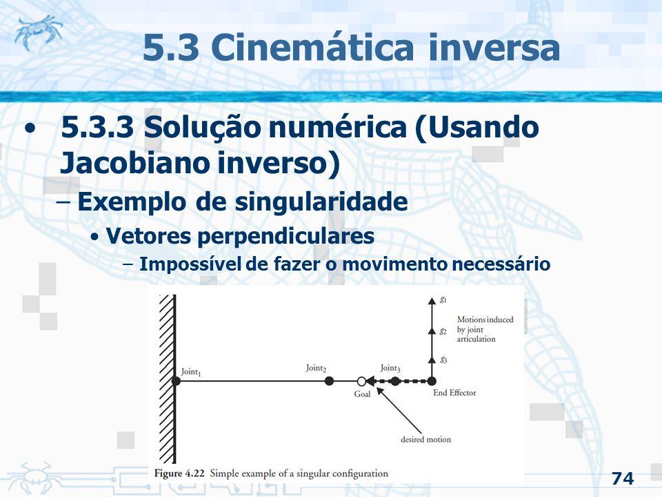 74 5.3 Cinemática inversa 5.3.3 Solução numérica (Usando Jacobiano inverso) –Exemplo de singularidade Vetores perpendiculares –Impossível de fazer o m