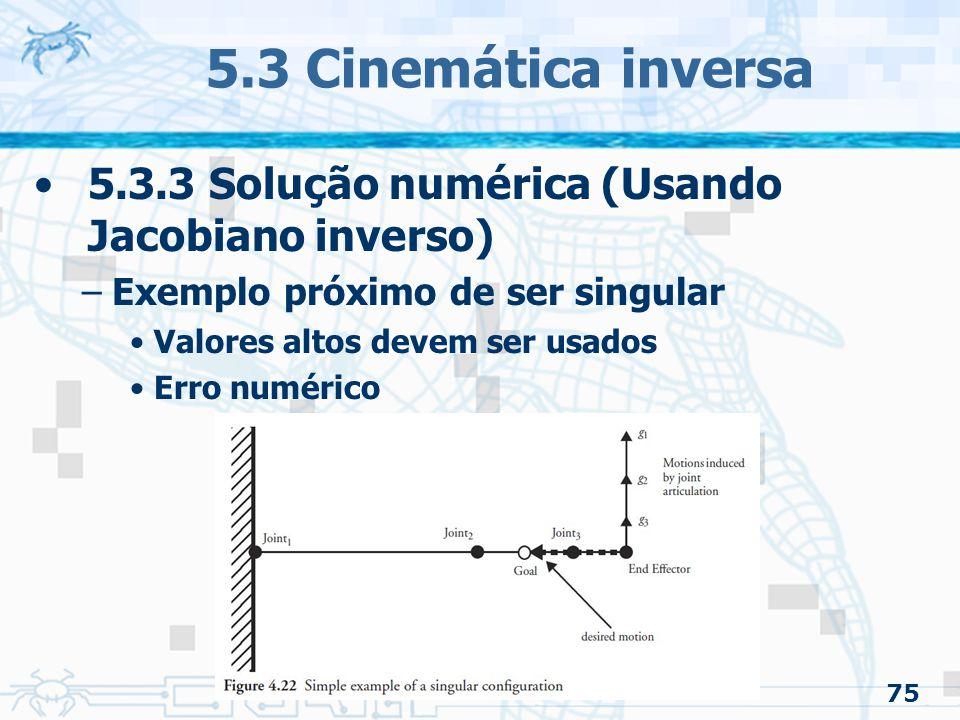 75 5.3 Cinemática inversa 5.3.3 Solução numérica (Usando Jacobiano inverso) –Exemplo próximo de ser singular Valores altos devem ser usados Erro numér