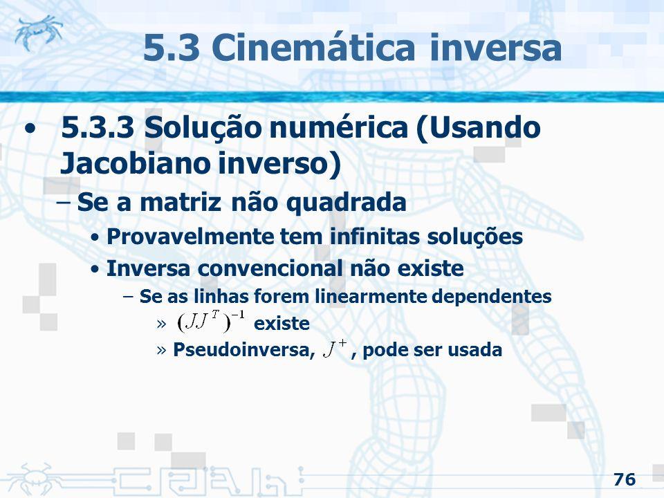 76 5.3 Cinemática inversa 5.3.3 Solução numérica (Usando Jacobiano inverso) –Se a matriz não quadrada Provavelmente tem infinitas soluções Inversa convencional não existe –Se as linhas forem linearmente dependentes » existe »Pseudoinversa,, pode ser usada