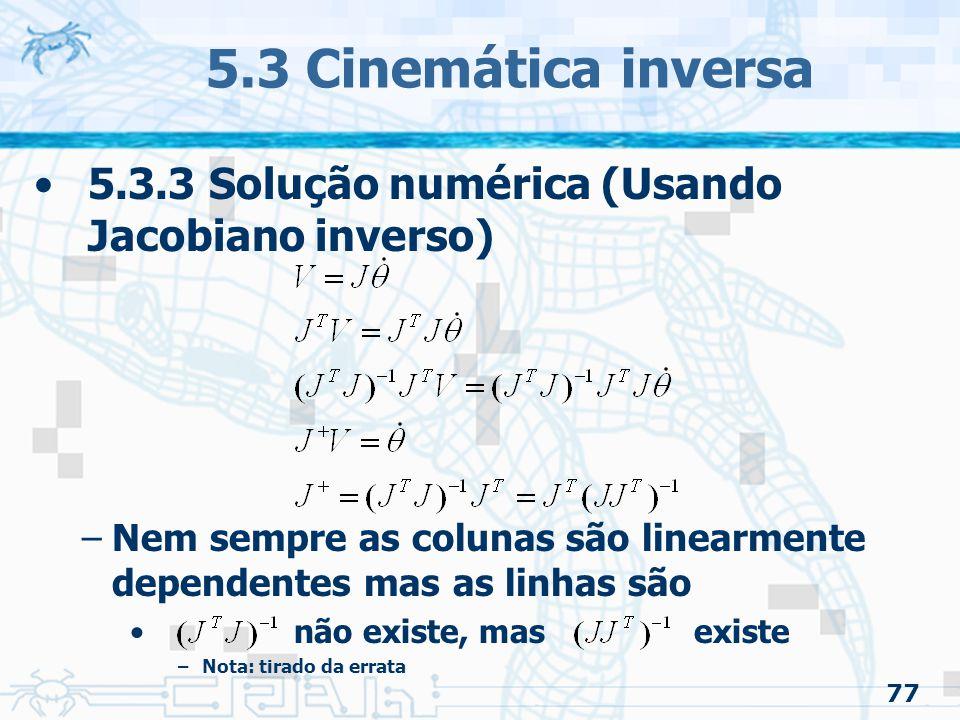 77 5.3 Cinemática inversa 5.3.3 Solução numérica (Usando Jacobiano inverso) –Nem sempre as colunas são linearmente dependentes mas as linhas são não existe, mas existe –Nota: tirado da errata