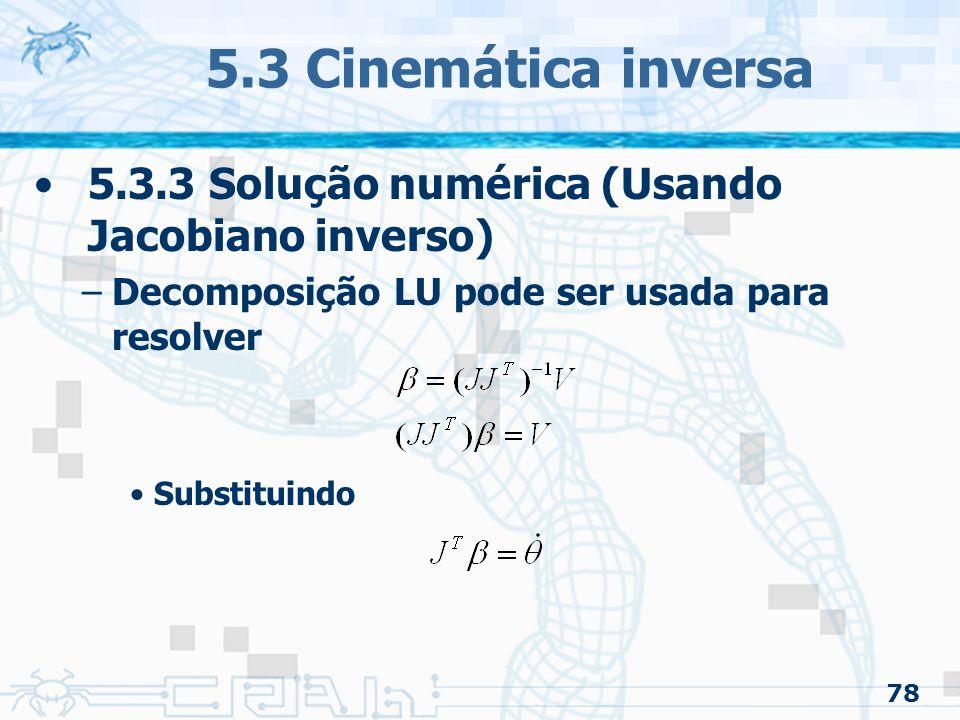 78 5.3 Cinemática inversa 5.3.3 Solução numérica (Usando Jacobiano inverso) –Decomposição LU pode ser usada para resolver Substituindo