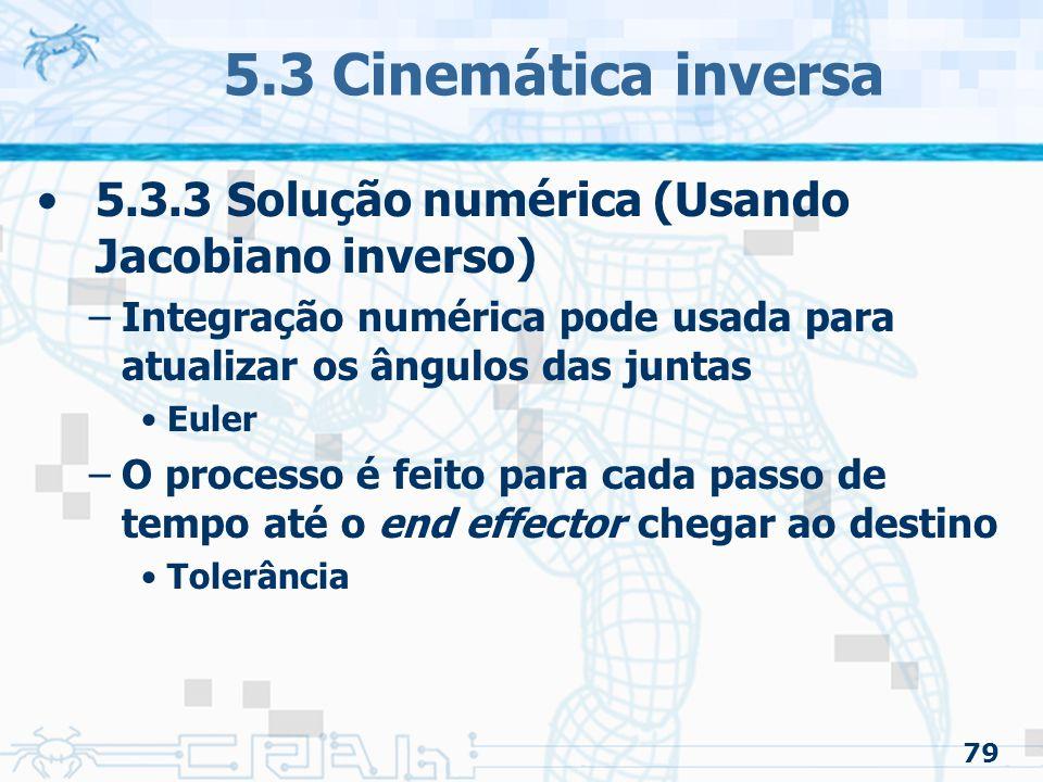 79 5.3 Cinemática inversa 5.3.3 Solução numérica (Usando Jacobiano inverso) –Integração numérica pode usada para atualizar os ângulos das juntas Euler –O processo é feito para cada passo de tempo até o end effector chegar ao destino Tolerância