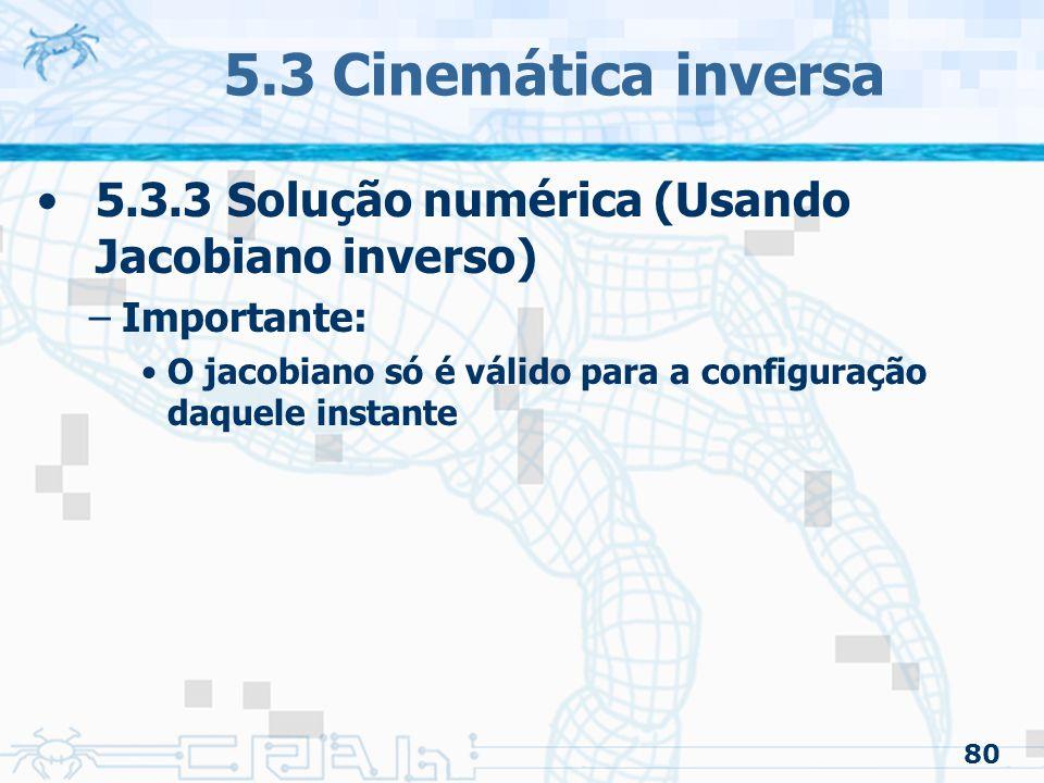 80 5.3 Cinemática inversa 5.3.3 Solução numérica (Usando Jacobiano inverso) –Importante: O jacobiano só é válido para a configuração daquele instante