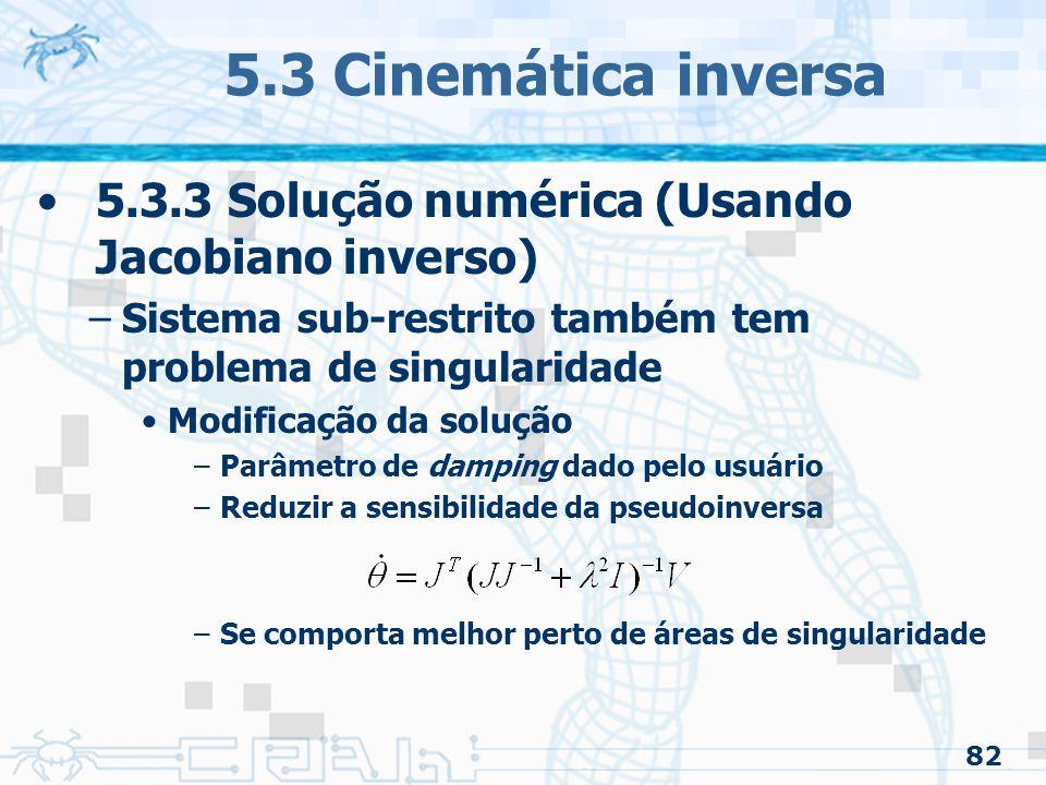 82 5.3 Cinemática inversa 5.3.3 Solução numérica (Usando Jacobiano inverso) –Sistema sub-restrito também tem problema de singularidade Modificação da