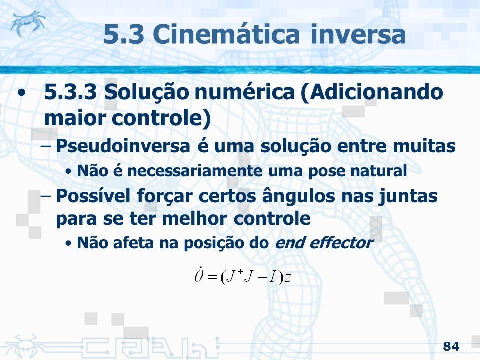 84 5.3 Cinemática inversa 5.3.3 Solução numérica (Adicionando maior controle) –Pseudoinversa é uma solução entre muitas Não é necessariamente uma pose natural –Possível forçar certos ângulos nas juntas para se ter melhor controle Não afeta na posição do end effector