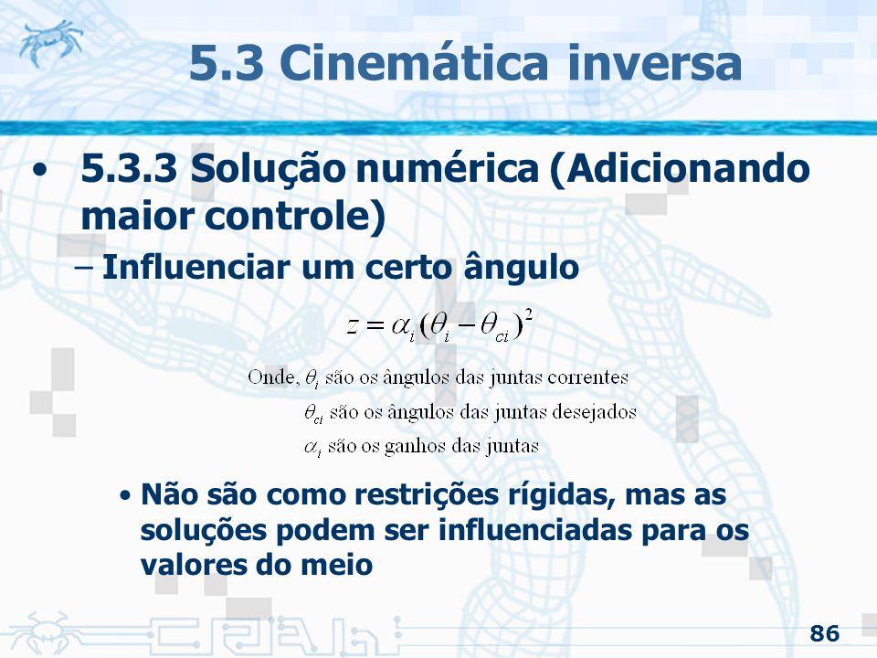 86 5.3 Cinemática inversa 5.3.3 Solução numérica (Adicionando maior controle) –Influenciar um certo ângulo Não são como restrições rígidas, mas as soluções podem ser influenciadas para os valores do meio