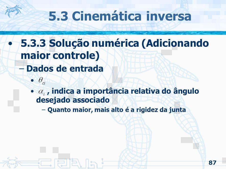 87 5.3 Cinemática inversa 5.3.3 Solução numérica (Adicionando maior controle) –Dados de entrada, indica a importância relativa do ângulo desejado associado –Quanto maior, mais alto é a rigidez da junta