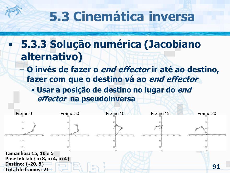 91 5.3 Cinemática inversa 5.3.3 Solução numérica (Jacobiano alternativo) –O invés de fazer o end effector ir até ao destino, fazer com que o destino vá ao end effector Usar a posição de destino no lugar do end effector na pseudoinversa Tamanhos: 15, 10 e 5 Pose inicial: {π/8, π/4, π/4} Destino: {-20, 5} Total de frames: 21 Frame 0Frame 50Frame 10Frame 15Frame 20