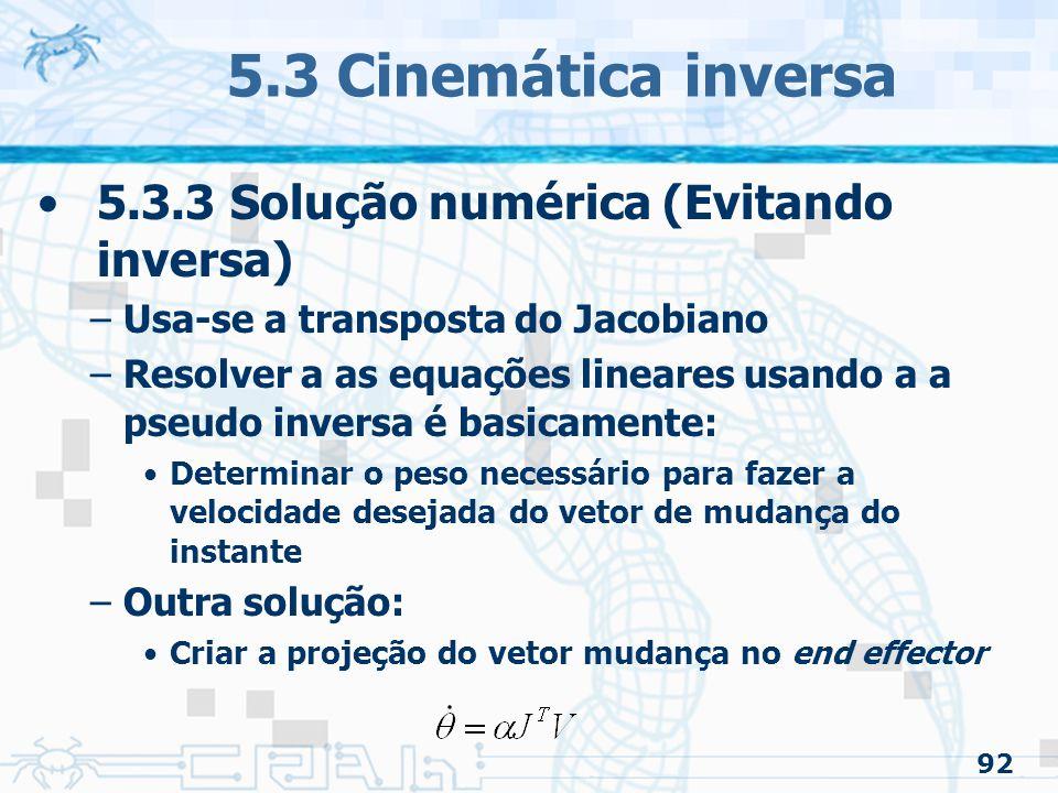 92 5.3 Cinemática inversa 5.3.3 Solução numérica (Evitando inversa) –Usa-se a transposta do Jacobiano –Resolver a as equações lineares usando a a pseu