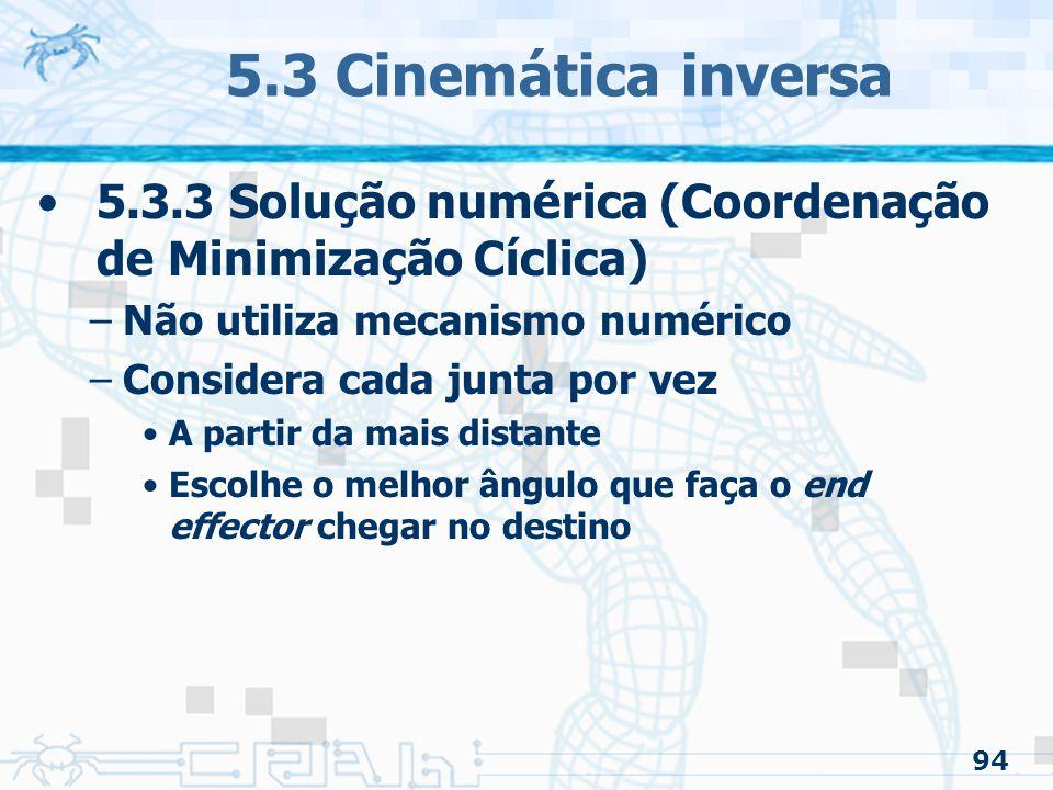 94 5.3 Cinemática inversa 5.3.3 Solução numérica (Coordenação de Minimização Cíclica) –Não utiliza mecanismo numérico –Considera cada junta por vez A partir da mais distante Escolhe o melhor ângulo que faça o end effector chegar no destino