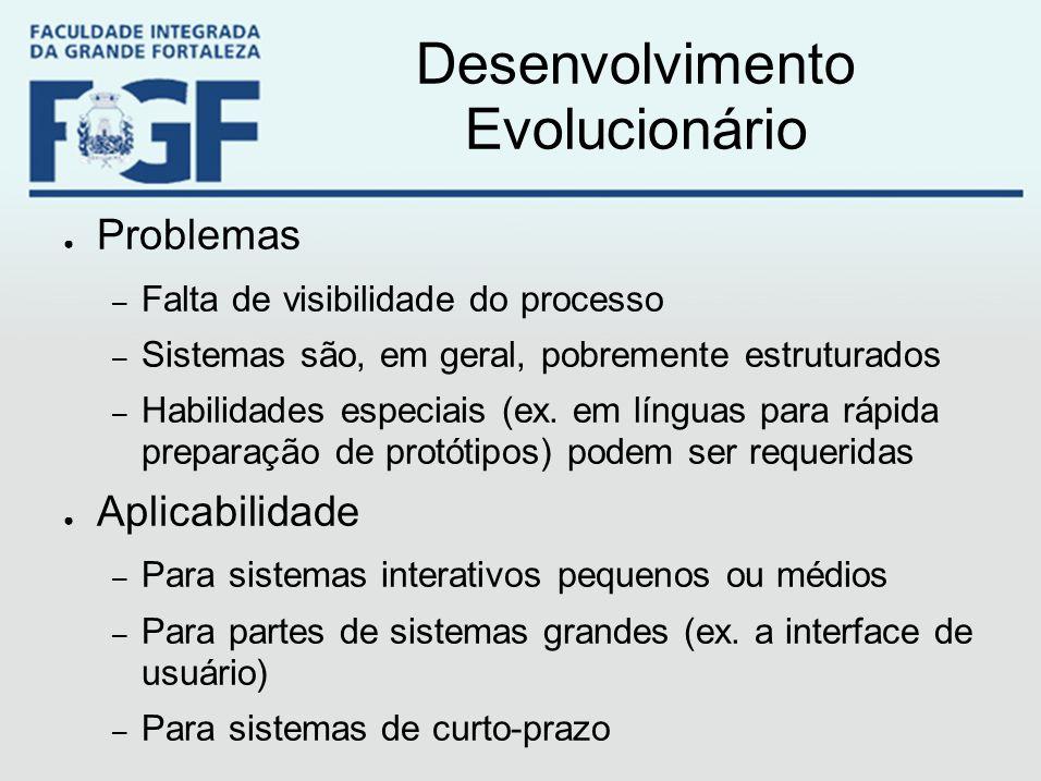 Desenvolvimento Evolucionário ● Problemas – Falta de visibilidade do processo – Sistemas são, em geral, pobremente estruturados – Habilidades especiai