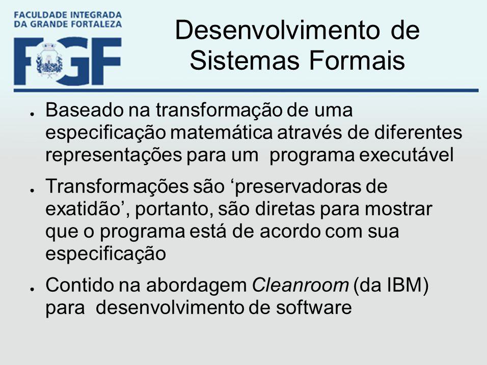 Desenvolvimento de Sistemas Formais ● Baseado na transformação de uma especificação matemática através de diferentes representações para um programa e