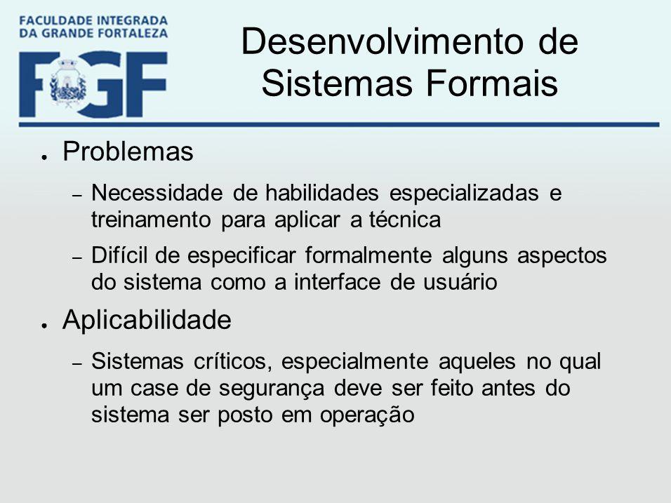 Desenvolvimento de Sistemas Formais ● Problemas – Necessidade de habilidades especializadas e treinamento para aplicar a técnica – Difícil de especifi