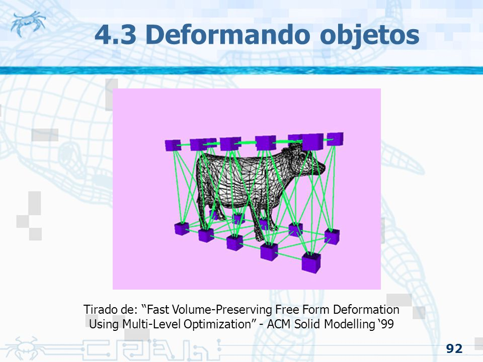 92 4.3 Deformando objetos Tirado de: Fast Volume-Preserving Free Form Deformation Using Multi-Level Optimization - ACM Solid Modelling '99