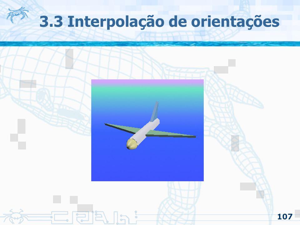 108 3.3 Interpolação de orientações 3.3.1 Interpolando Quaternions –A escolha do uso de quaternions é: Pode ser facilmente interpolado Evita a condição de gimbal lock –Serão utilizados quaternions unitários