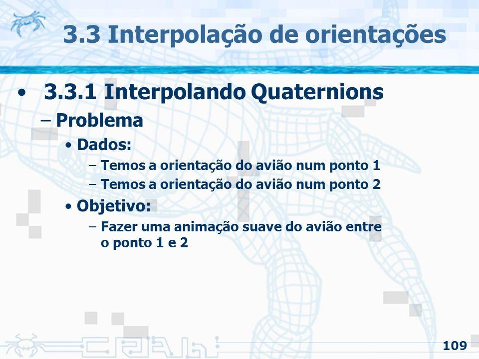110 3.3 Interpolação de orientações 3.3.1 Interpolando Quaternions –Solução Um quaternion no ponto 1 e outro no ponto 2 A interpolação entre eles gera uma boa animação entre as orientações 1 e 2 Quaternions (s, x, y, z) podem ser interpolados facilmente –s = (1 – t).s0 + t.s1 –x = (1 – t).x0 + t.x1 –y = (1 – t).y0 + t.y1 –z = (1 – t).z0 + t.z1