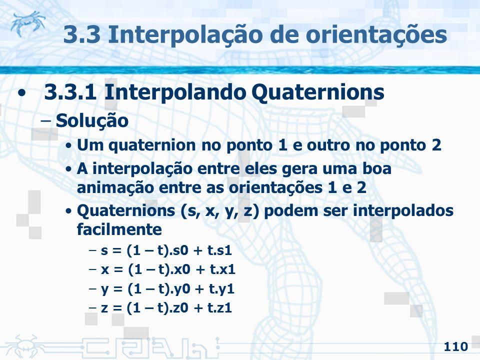 111 3.3 Interpolação de orientações 3.3.1 Interpolando Quaternions –Solução Um quaternion no ponto 1 e outro no ponto 2 A interpolação entre eles gera uma boa animação entre as orientações 1 e 2 Quaternions (s, x, y, z) podem ser interpolados facilmente –s = (1 – t).s0 + t.s1 –x = (1 – t).x0 + t.x1 –y = (1 – t).y0 + t.y1 –z = (1 – t).z0 + t.z1