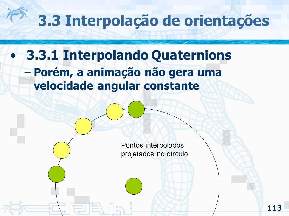 114 3.3 Interpolação de orientações 3.3.1 Interpolando Quaternions –Porém, a animação não gera uma velocidade angular constante Pontos interpolados projetados no círculo Os passos não são todos iguais
