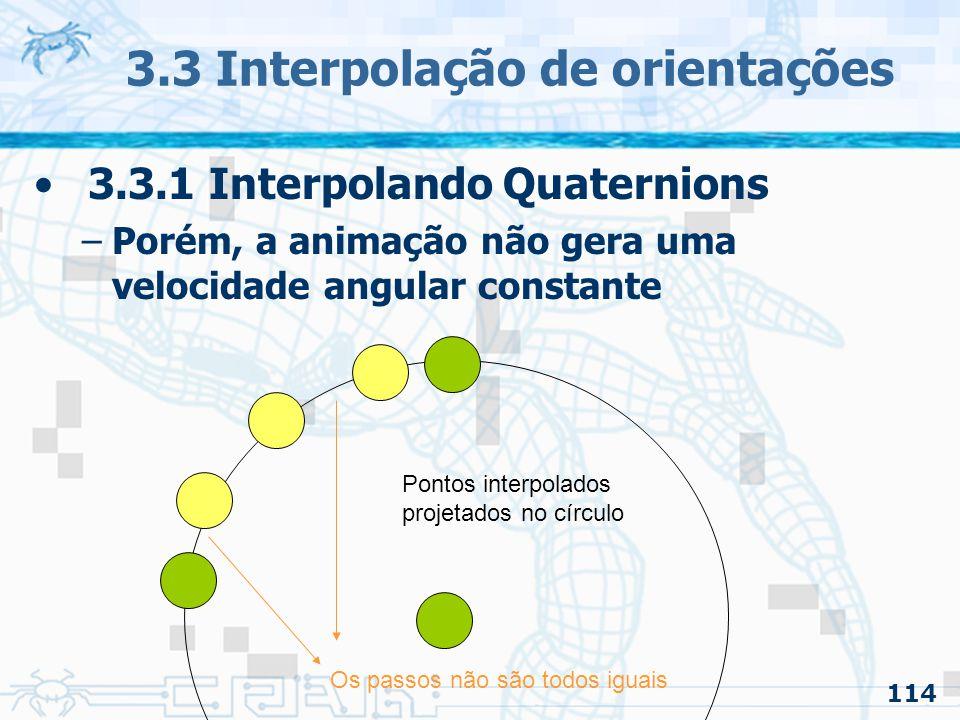 115 3.3 Interpolação de orientações 3.3.1 Interpolando Quaternions –Notar que: Alguns passos na animação da rotação são maiores do que outros