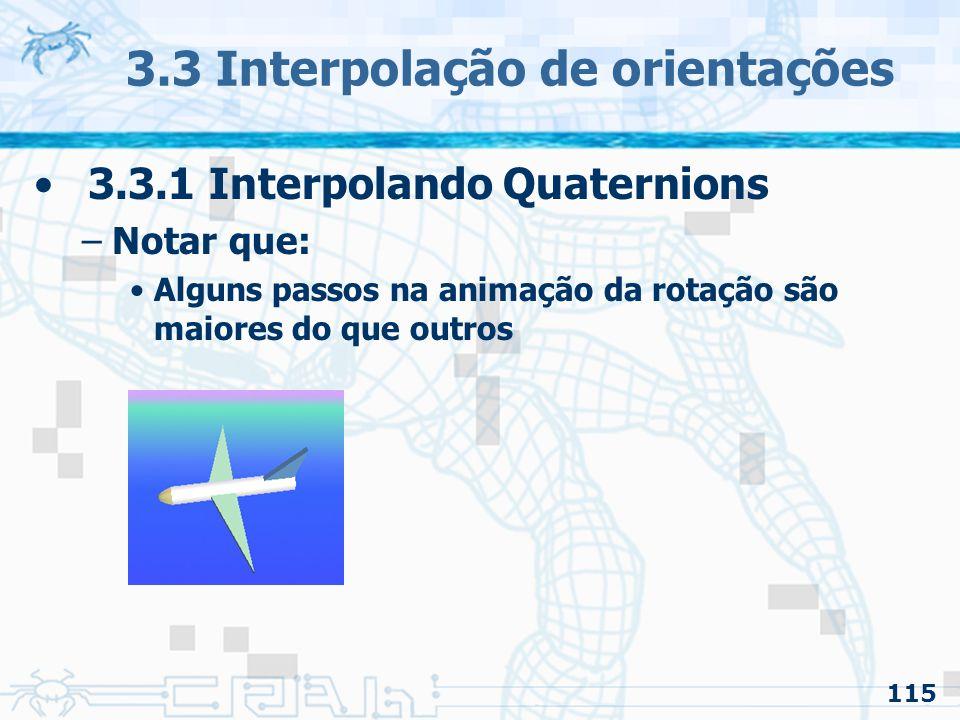 116 3.3 Interpolação de orientações 3.3.1 Interpolando Quaternions –Notar que: Alguns passos na animação da rotação são maiores do que outros