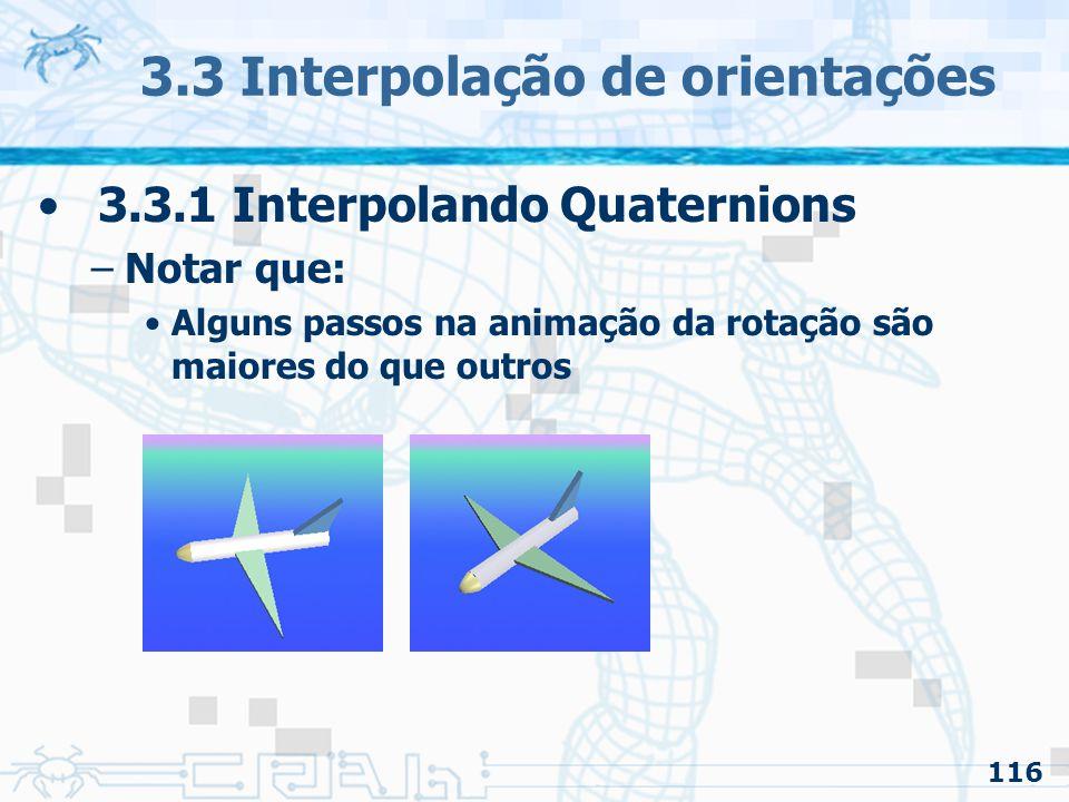 117 3.3 Interpolação de orientações 3.3.1 Interpolando Quaternion –Notar que: Alguns passos na animação da rotação são maiores do que outros