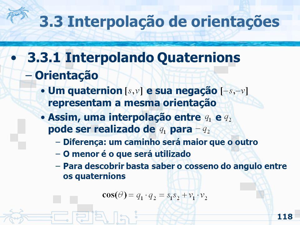119 3.3 Interpolação de orientações 3.3.1 Interpolando Quaternion –Isso pode ser evitado se for usado uma interpolação linear esférica Antes: –primitiva LERP (linear interpolation) Solução: –primitiva SLERP (spherical linear interpolation)