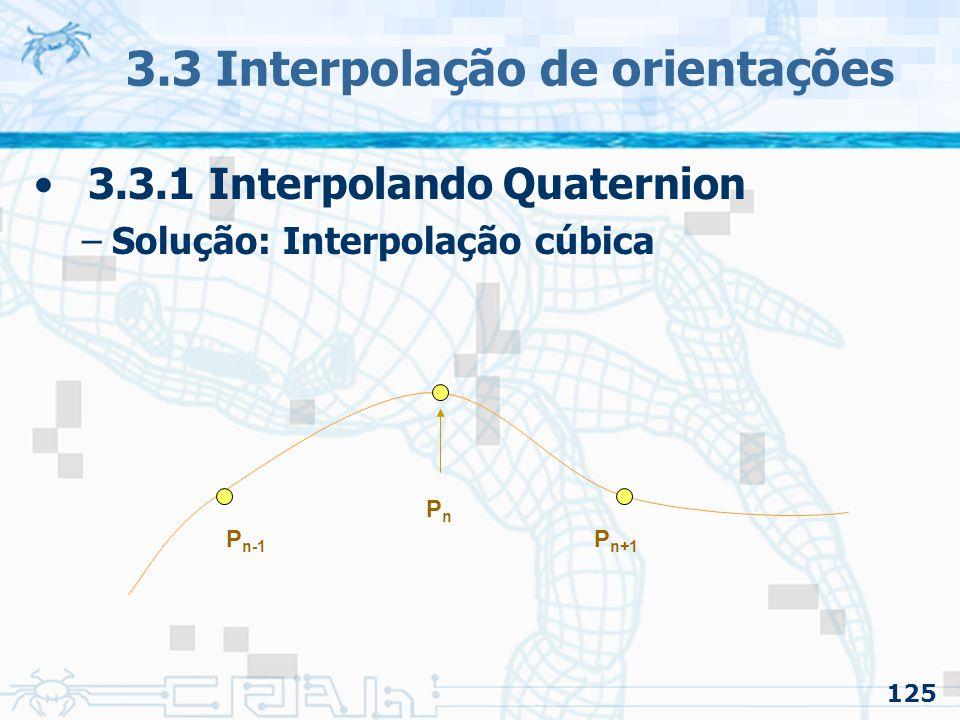 126 3.3 Interpolação de orientações 3.3.1 Interpolando Quaternion –Solução: Interpolação cúbica PnPn P n-1 P n+1