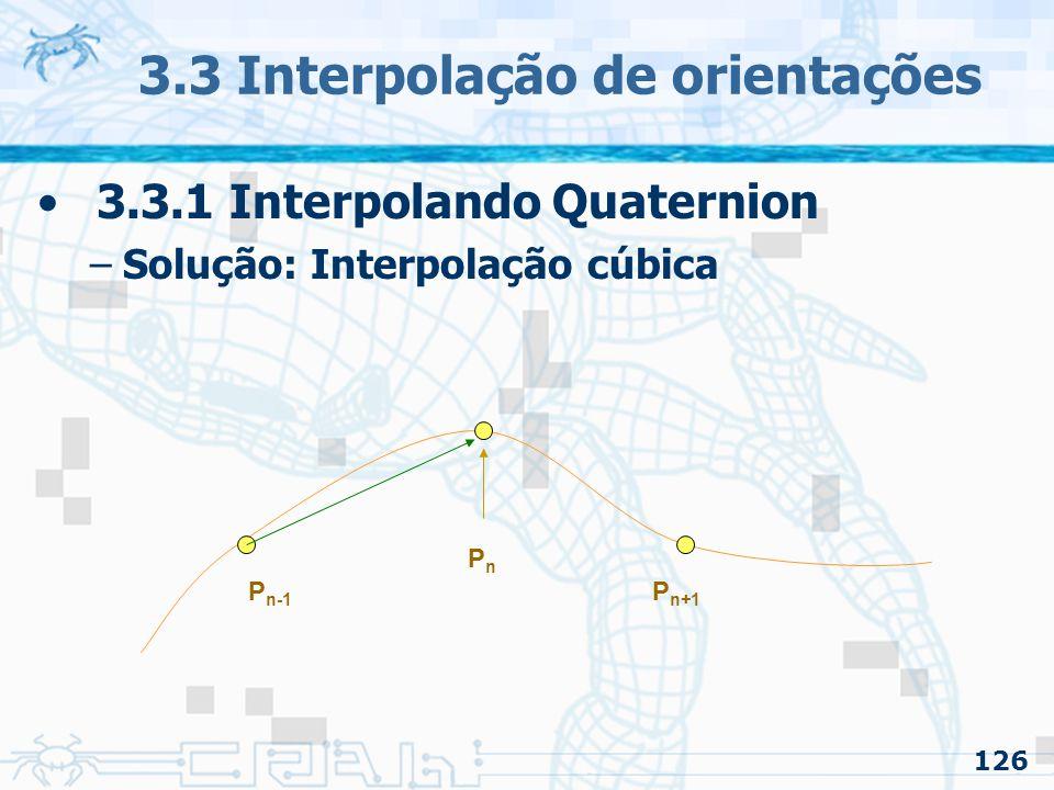127 3.3 Interpolação de orientações 3.3.1 Interpolando Quaternion –Solução: Interpolação cúbica PnPn P n-1 P n+1