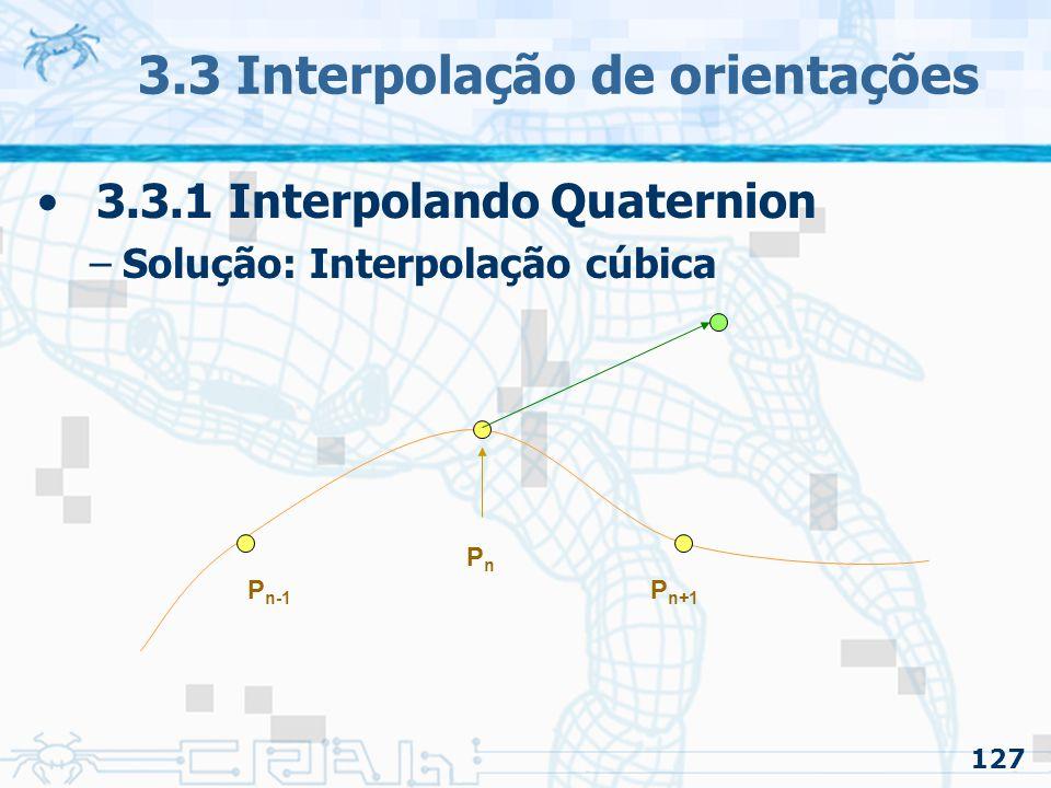 128 3.3 Interpolação de orientações 3.3.1 Interpolando Quaternion –Solução: Interpolação cúbica PnPn P n-1 P n+1