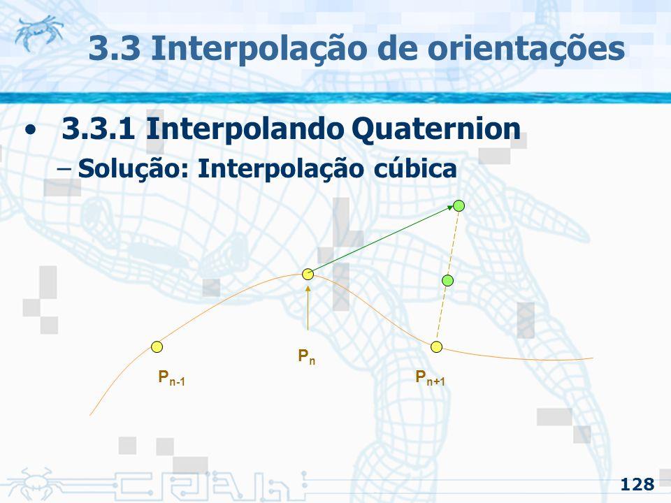 129 3.3 Interpolação de orientações 3.3.1 Interpolando Quaternion –Solução: Interpolação cúbica PnPn P n-1 P n+1 AnAn