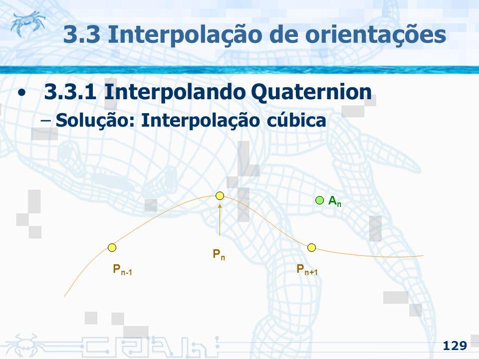 130 3.3 Interpolação de orientações 3.3.1 Interpolando Quaternion –Solução: Interpolação cúbica PnPn P n-1 P n+1 AnAn