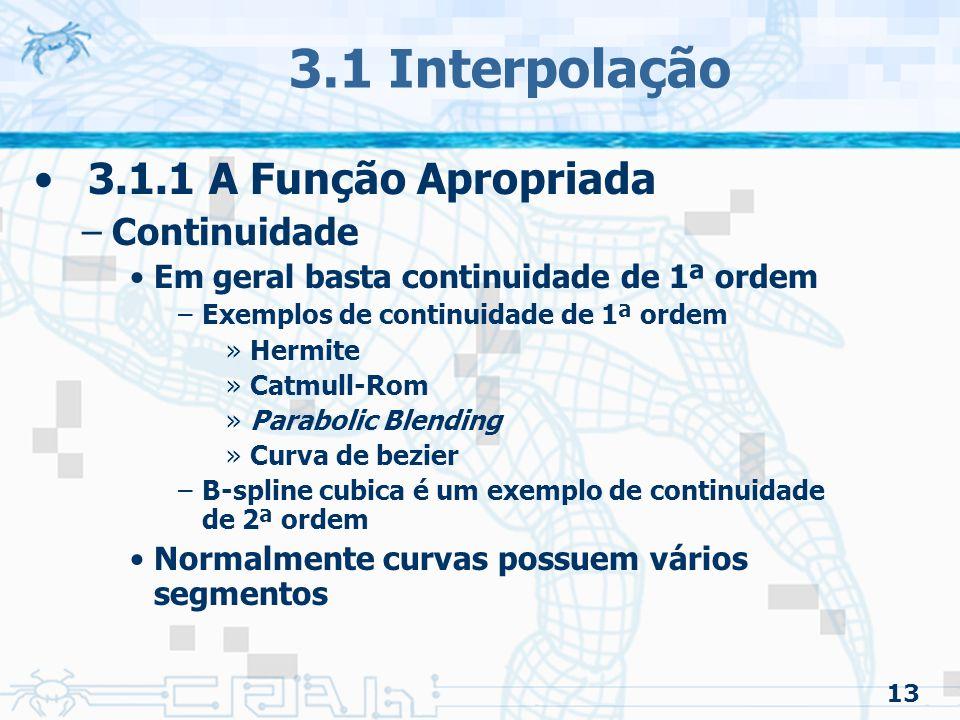 14 3.1 Interpolação 3.1.1 A Função Apropriada –Controle Global vs Controle Local Global –Reposicionamento de um ponto redefine a curva toda Local –Reposicionamento de um ponto ajusta apenas uma parte da curva –Quase todas as curvas compostas fornecem o controle local –Em geral é o melhor