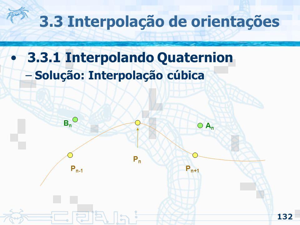 133 3.3 Interpolação de orientações 3.3.1 Interpolando Quaternion –Solução: Interpolação cúbica PnPn AnAn BnBn Pontos de Controle: Before e After