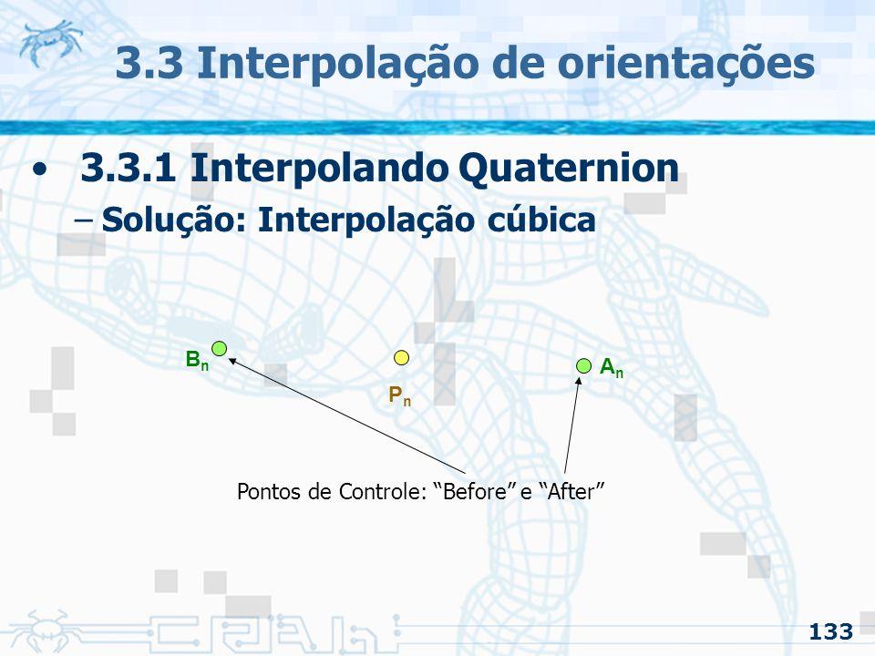 134 3.3 Interpolação de orientações 3.3.1 Interpolando Quaternion –Solução: Interpolação cúbica PnPn AnAn BnBn Pontos de Controle: Before e After Com a rotina para calcular os pontos de controle, podemos montar uma curva cúbica Bézier
