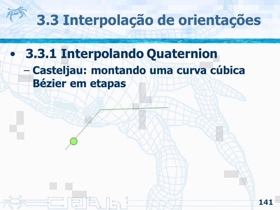 142 3.3 Interpolação de orientações 3.3.1 Interpolando Quaternion –Casteljau: montando uma curva cúbica Bézier em etapas